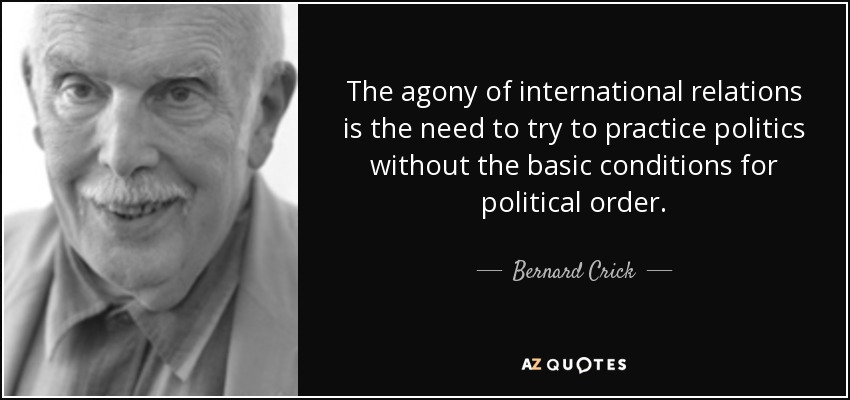 The agony of international relations is the need to try to practice politics without the basic conditions for political order. - Bernard Crick