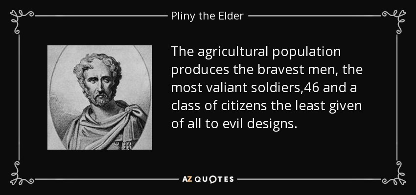 The agricultural population produces the bravest men, the most valiant soldiers,46 and a class of citizens the least given of all to evil designs. - Pliny the Elder