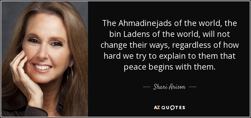 The Ahmadinejads of the world, the bin Ladens of the world, will not change their ways, regardless of how hard we try to explain to them that peace begins with them. - Shari Arison