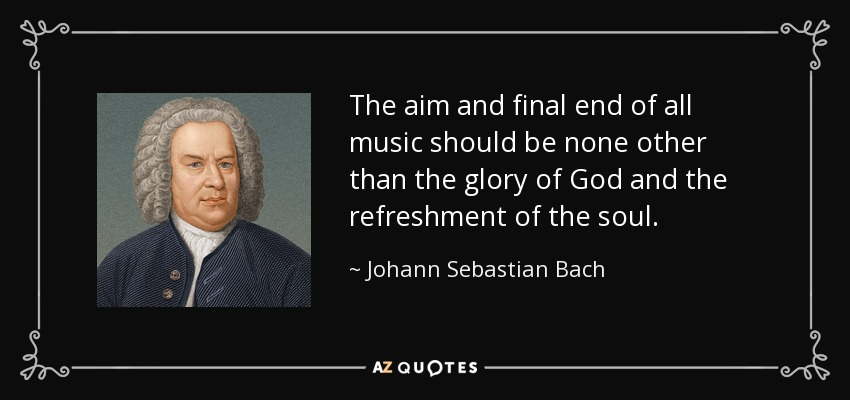 The aim and final end of all music should be none other than the glory of God and the refreshment of the soul. - Johann Sebastian Bach