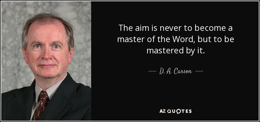 The aim is never to become a master of the Word, but to be mastered by it. - D. A. Carson