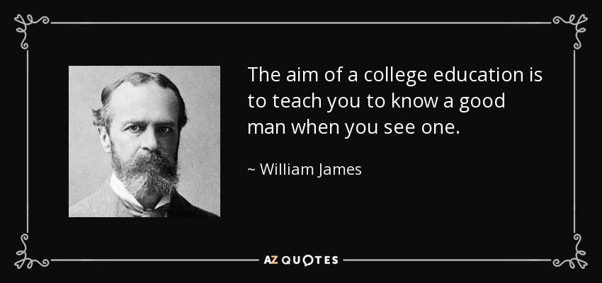 The aim of a college education is to teach you to know a good man when you see one. - William James