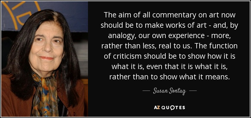 The aim of all commentary on art now should be to make works of art - and, by analogy, our own experience - more, rather than less, real to us. The function of criticism should be to show how it is what it is, even that it is what it is, rather than to show what it means. - Susan Sontag