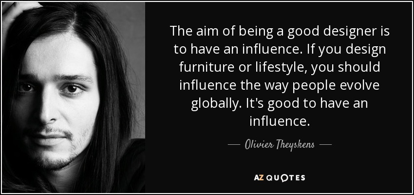 The aim of being a good designer is to have an influence  If you design. Olivier Theyskens quote  The aim of being a good designer is to