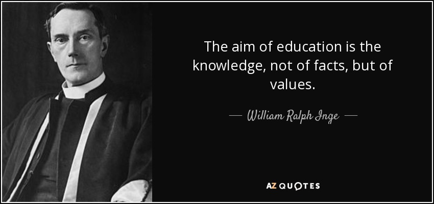 The aim of education is the knowledge, not of facts, but of values. - William Ralph Inge