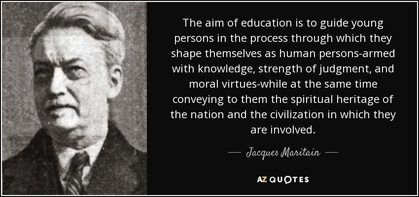 The aim of education is to guide young persons in the process through which they shape themselves as human persons-armed with knowledge, strength of judgment, and moral virtues-while at the same time conveying to them the spiritual heritage of the nation and the civilization in which they are involved. - Jacques Maritain