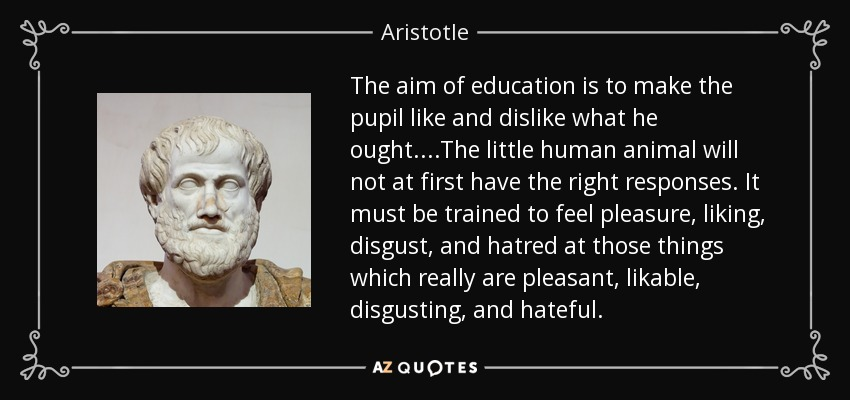 The aim of education is to make the pupil like and dislike what he ought....The little human animal will not at first have the right responses. It must be trained to feel pleasure, liking, disgust, and hatred at those things which really are pleasant, likable, disgusting, and hateful. - Aristotle