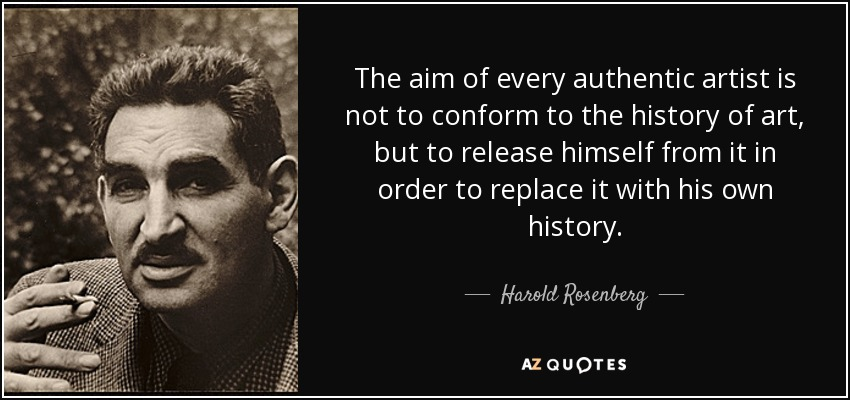The aim of every authentic artist is not to conform to the history of art, but to release himself from it in order to replace it with his own history. - Harold Rosenberg
