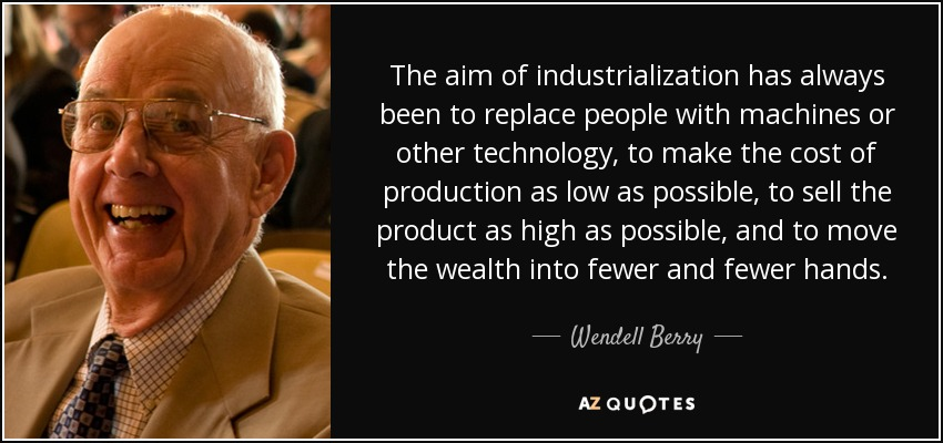 The aim of industrialization has always been to replace people with machines or other technology, to make the cost of production as low as possible, to sell the product as high as possible, and to move the wealth into fewer and fewer hands. - Wendell Berry