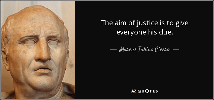 The aim of justice is to give everyone his due. - Marcus Tullius Cicero