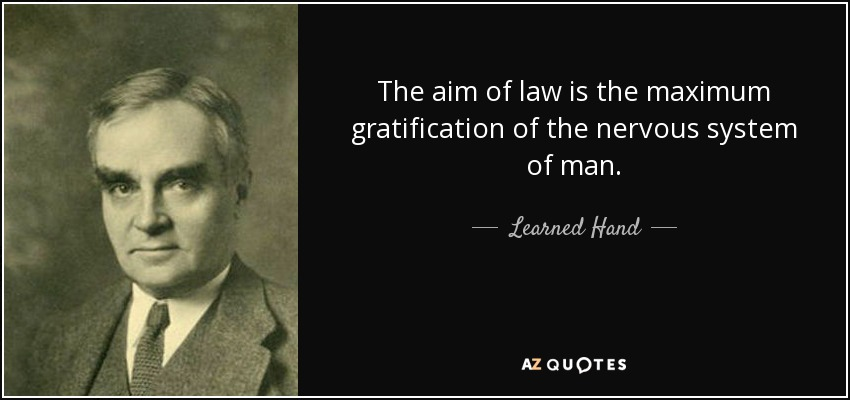 The aim of law is the maximum gratification of the nervous system of man. - Learned Hand