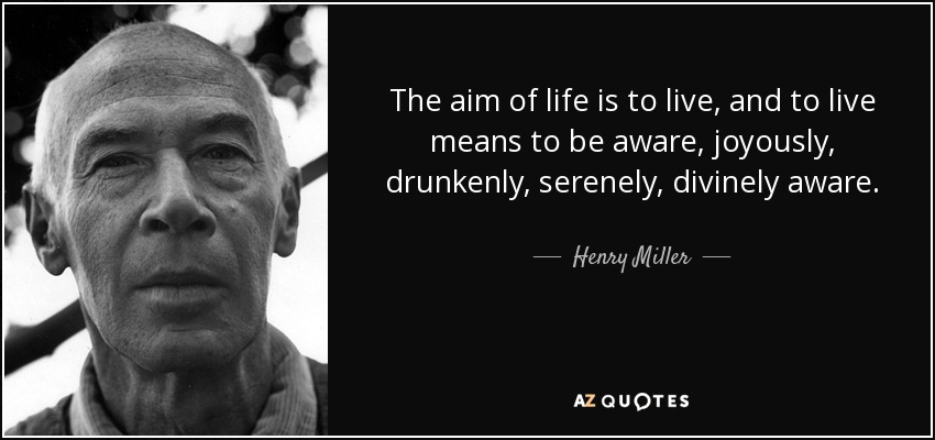 The aim of life is to live, and to live means to be aware, joyously, drunkenly, serenely, divinely aware. - Henry Miller
