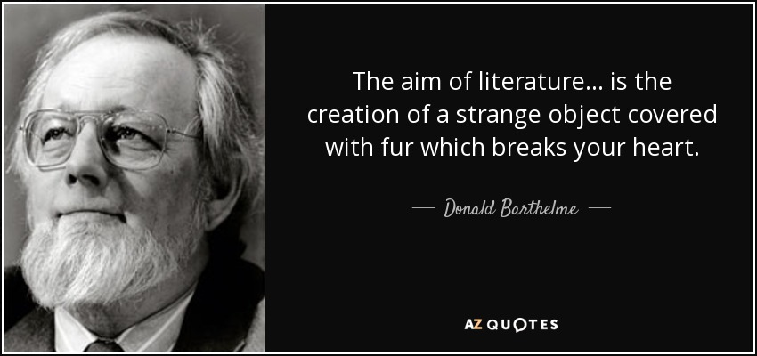The aim of literature ... is the creation of a strange object covered with fur which breaks your heart. - Donald Barthelme