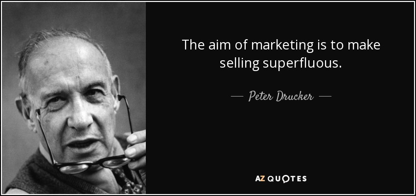 The aim of marketing is to make selling superfluous. - Peter Drucker