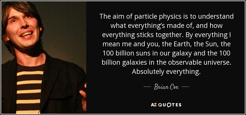 The aim of particle physics is to understand what everything's made of, and how everything sticks together. By everything I mean me and you, the Earth, the Sun, the 100 billion suns in our galaxy and the 100 billion galaxies in the observable universe. Absolutely everything. - Brian Cox