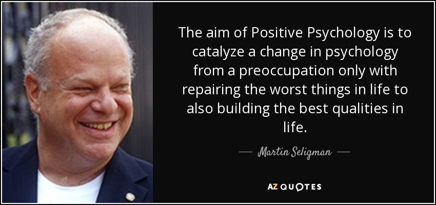 The aim of Positive Psychology is to catalyze a change in psychology from a preoccupation only with repairing the worst things in life to also building the best qualities in life. - Martin Seligman
