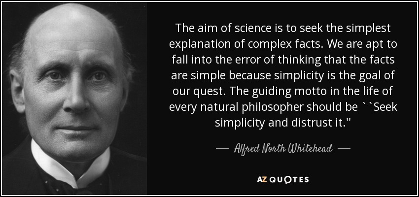 The aim of science is to seek the simplest explanation of complex facts. We are apt to fall into the error of thinking that the facts are simple because simplicity is the goal of our quest. The guiding motto in the life of every natural philosopher should be ``Seek simplicity and distrust it.'' - Alfred North Whitehead