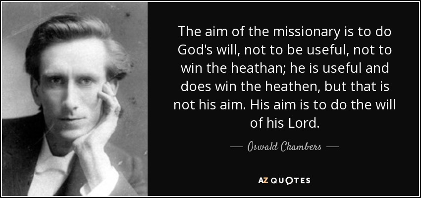 The aim of the missionary is to do God's will, not to be useful, not to win the heathan; he is useful and does win the heathen, but that is not his aim. His aim is to do the will of his Lord. - Oswald Chambers