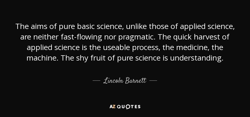 The aims of pure basic science, unlike those of applied science, are neither fast-flowing nor pragmatic. The quick harvest of applied science is the useable process, the medicine, the machine. The shy fruit of pure science is understanding. - Lincoln Barnett