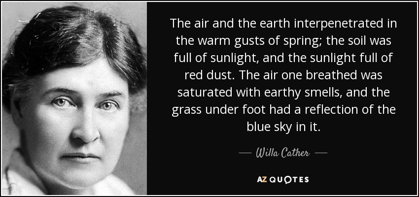 The air and the earth interpenetrated in the warm gusts of spring; the soil was full of sunlight, and the sunlight full of red dust. The air one breathed was saturated with earthy smells, and the grass under foot had a reflection of the blue sky in it. - Willa Cather