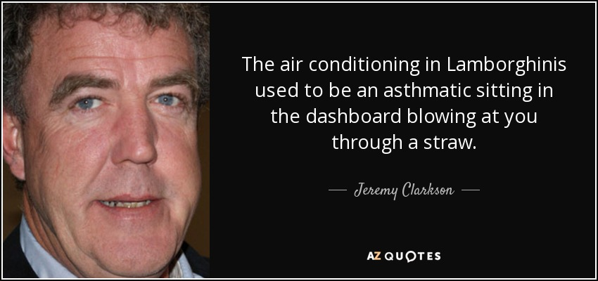The air conditioning in Lamborghinis used to be an asthmatic sitting in the dashboard blowing at you through a straw. - Jeremy Clarkson