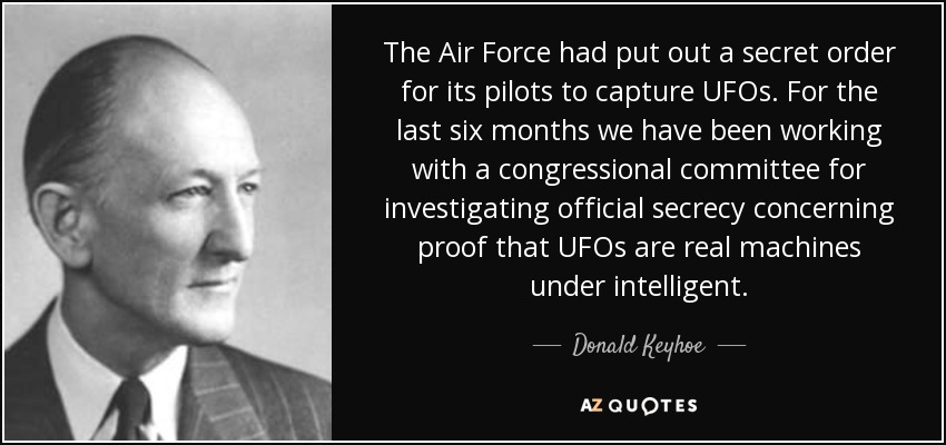 The Air Force had put out a secret order for its pilots to capture UFOs. For the last six months we have been working with a congressional committee for investigating official secrecy concerning proof that UFOs are real machines under intelligent. - Donald Keyhoe