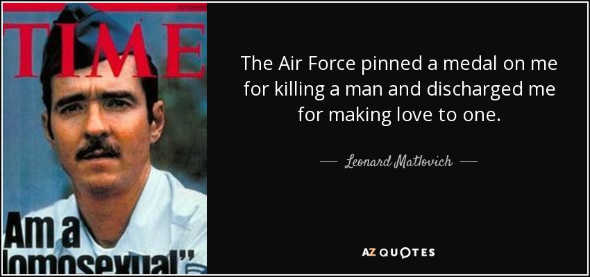 The Air Force pinned a medal on me for killing a man and discharged me for making love to one. - Leonard Matlovich