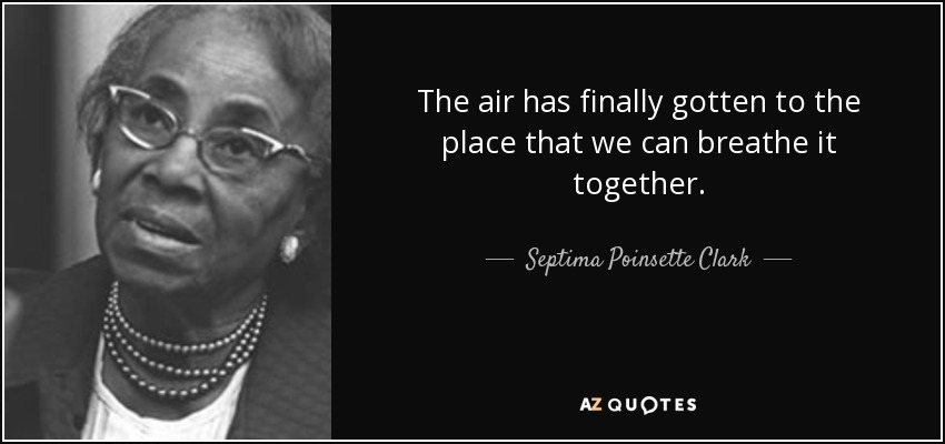 The air has finally gotten to the place that we can breathe it together. - Septima Poinsette Clark
