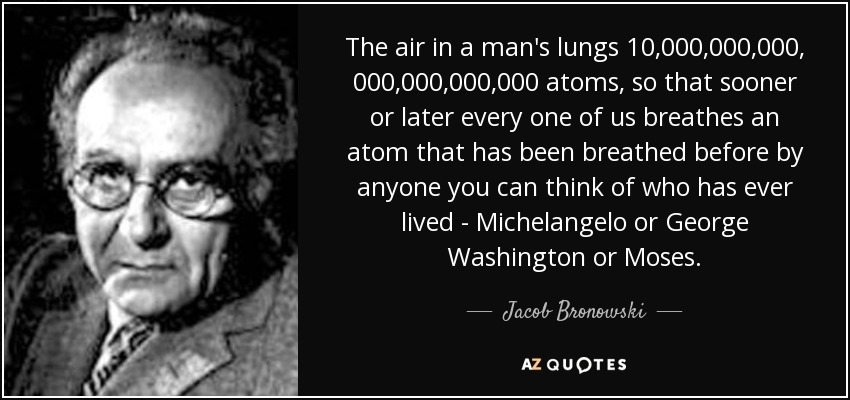 The air in a man's lungs 10,000,000,000, 000,000,000,000 atoms, so that sooner or later every one of us breathes an atom that has been breathed before by anyone you can think of who has ever lived - Michelangelo or George Washington or Moses. - Jacob Bronowski