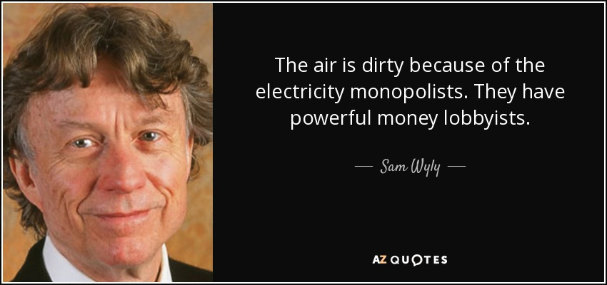 The air is dirty because of the electricity monopolists. They have powerful money lobbyists. - Sam Wyly
