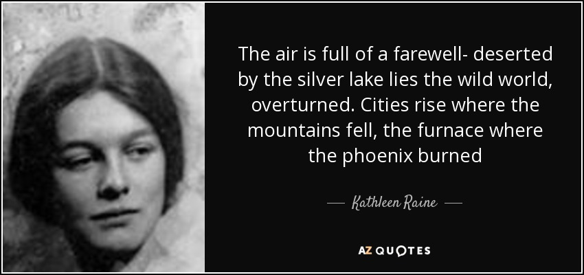 The air is full of a farewell- deserted by the silver lake lies the wild world, overturned. Cities rise where the mountains fell, the furnace where the phoenix burned - Kathleen Raine