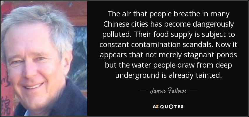The air that people breathe in many Chinese cities has become dangerously polluted. Their food supply is subject to constant contamination scandals. Now it appears that not merely stagnant ponds but the water people draw from deep underground is already tainted. - James Fallows