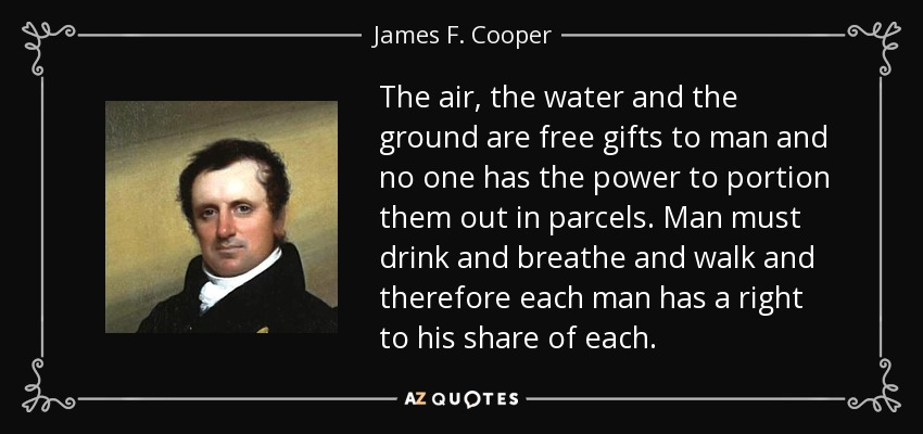 The air, the water and the ground are free gifts to man and no one has the power to portion them out in parcels. Man must drink and breathe and walk and therefore each man has a right to his share of each. - James F. Cooper