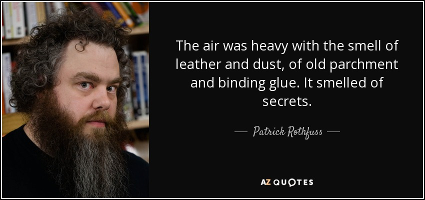 The air was heavy with the smell of leather and dust, of old parchment and binding glue. It smelled of secrets. - Patrick Rothfuss