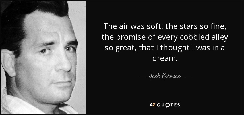 The air was soft, the stars so fine, the promise of every cobbled alley so great, that I thought I was in a dream. - Jack Kerouac