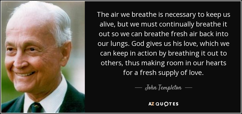 The air we breathe is necessary to keep us alive, but we must continually breathe it out so we can breathe fresh air back into our lungs. God gives us his love, which we can keep in action by breathing it out to others, thus making room in our hearts for a fresh supply of love. - John Templeton