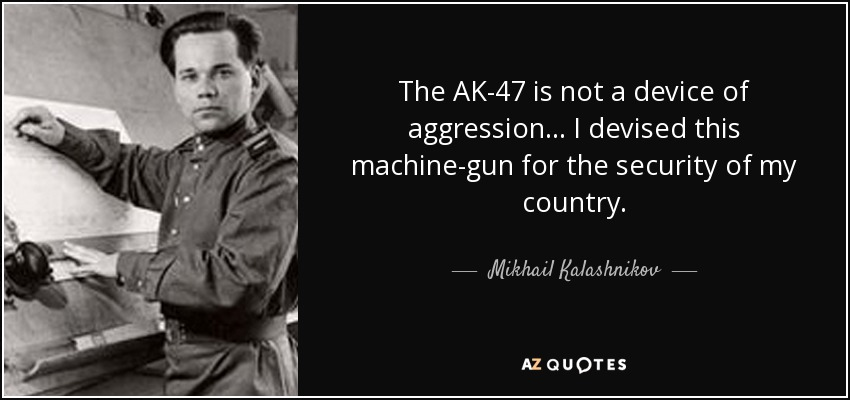 The AK-47 is not a device of aggression ... I devised this machine-gun for the security of my country. - Mikhail Kalashnikov