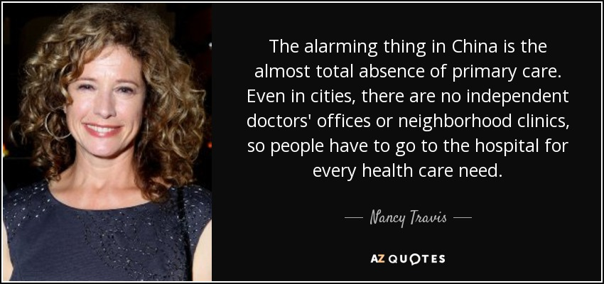 The alarming thing in China is the almost total absence of primary care. Even in cities, there are no independent doctors' offices or neighborhood clinics, so people have to go to the hospital for every health care need. - Nancy Travis