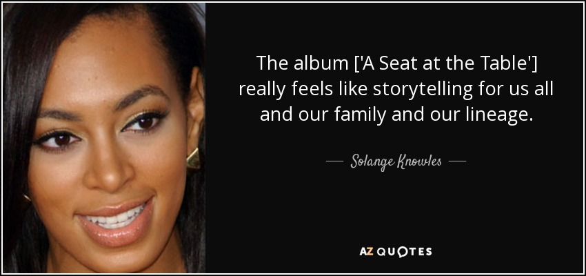 The album ['A Seat at the Table'] really feels like storytelling for us all and our family and our lineage. - Solange Knowles