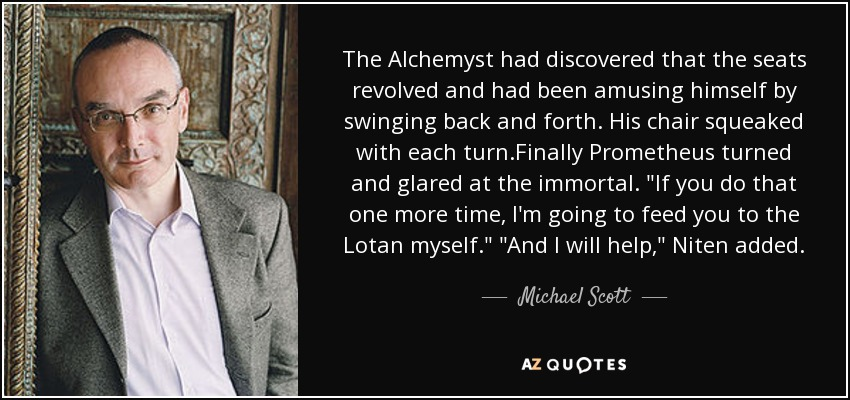 The Alchemyst had discovered that the seats revolved and had been amusing himself by swinging back and forth. His chair squeaked with each turn.Finally Prometheus turned and glared at the immortal.