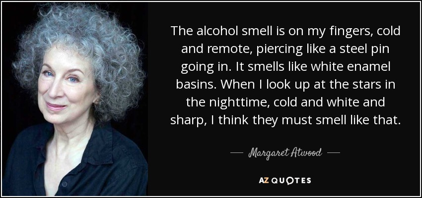The alcohol smell is on my fingers, cold and remote, piercing like a steel pin going in. It smells like white enamel basins. When I look up at the stars in the nighttime, cold and white and sharp, I think they must smell like that. - Margaret Atwood
