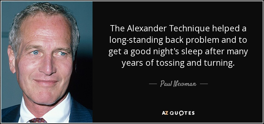 The Alexander Technique helped a long-standing back problem and to get a good night's sleep after many years of tossing and turning. - Paul Newman