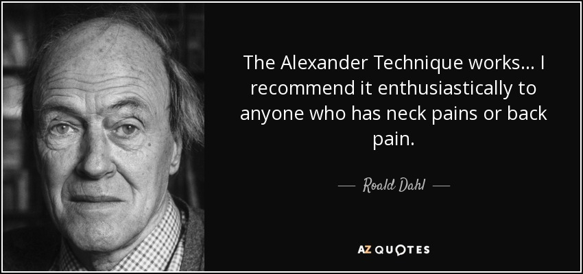 The Alexander Technique works... I recommend it enthusiastically to anyone who has neck pains or back pain. - Roald Dahl