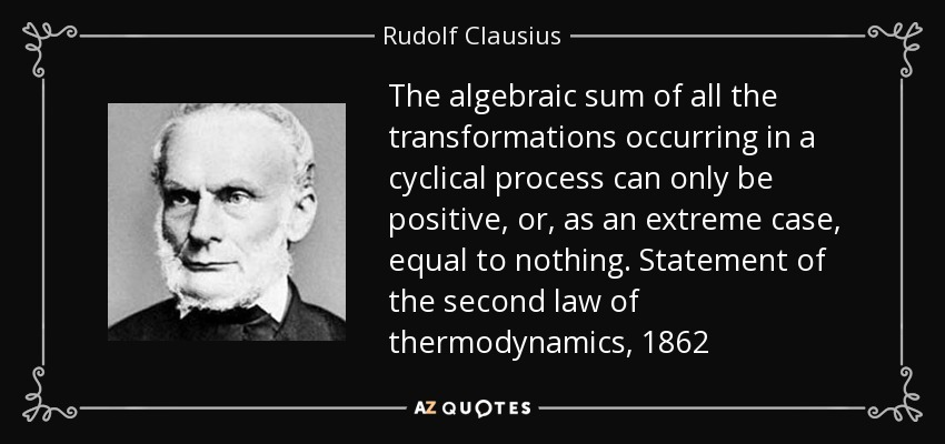 The algebraic sum of all the transformations occurring in a cyclical process can only be positive, or, as an extreme case, equal to nothing. Statement of the second law of thermodynamics, 1862 - Rudolf Clausius