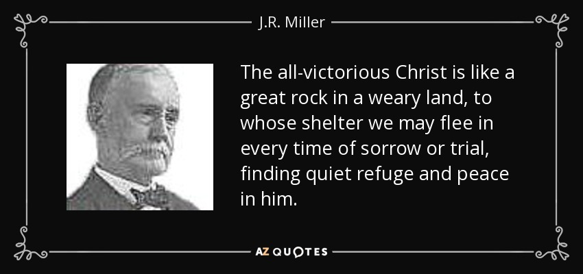 The all-victorious Christ is like a great rock in a weary land, to whose shelter we may flee in every time of sorrow or trial, finding quiet refuge and peace in him. - J.R. Miller