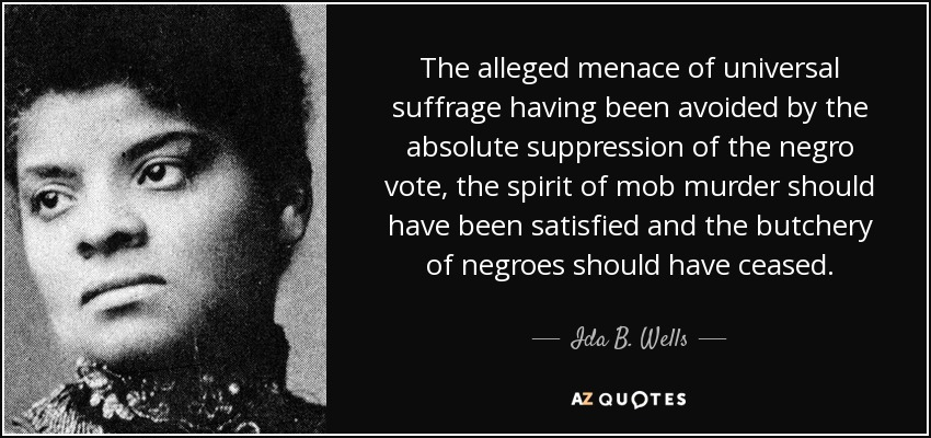 The alleged menace of universal suffrage having been avoided by the absolute suppression of the negro vote, the spirit of mob murder should have been satisfied and the butchery of negroes should have ceased. - Ida B. Wells