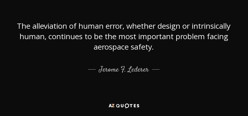 The alleviation of human error, whether design or intrinsically human, continues to be the most important problem facing aerospace safety. - Jerome F. Lederer