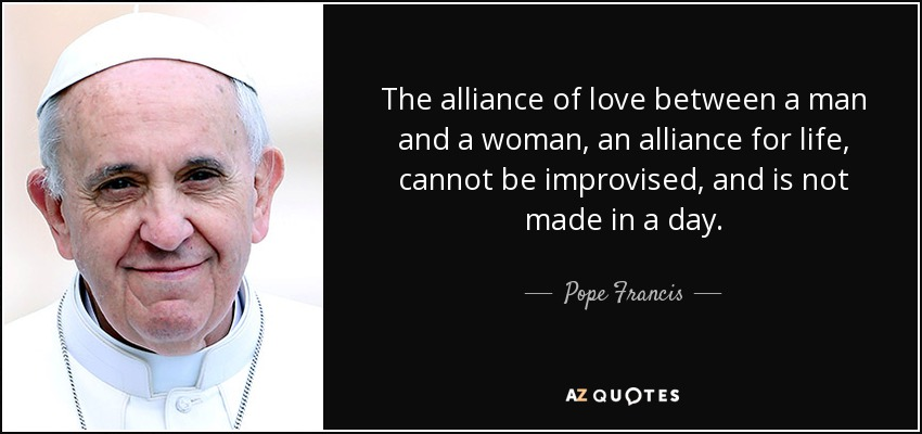 The alliance of love between a man and a woman, an alliance for life, cannot be improvised, and is not made in a day. - Pope Francis