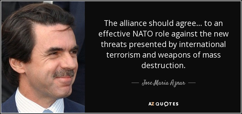 The alliance should agree... to an effective NATO role against the new threats presented by international terrorism and weapons of mass destruction. - Jose Maria Aznar
