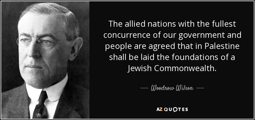 The allied nations with the fullest concurrence of our government and people are agreed that in Palestine shall be laid the foundations of a Jewish Commonwealth. - Woodrow Wilson